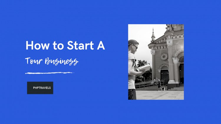 How to Start a Tour Business (9 Steps to Follow)