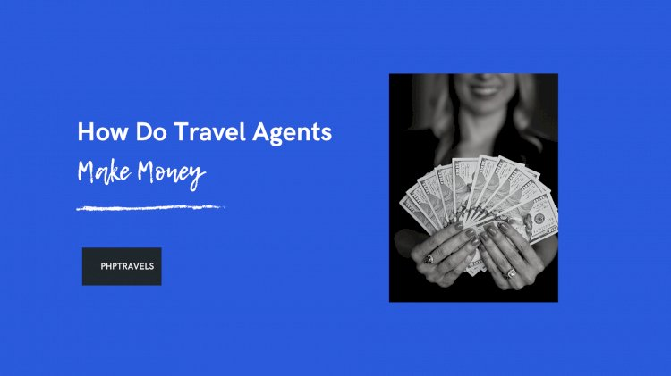How Do Travel Agents Make Money? (8 Top Ways)