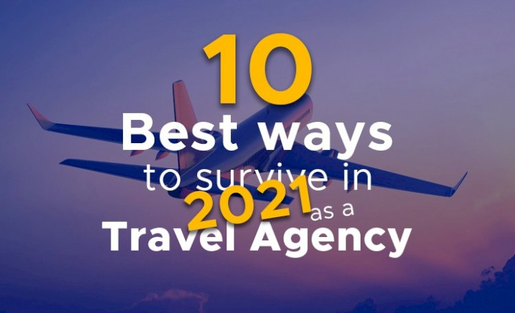 10 Best Ways To Survive In 2021 As A Travel Agency