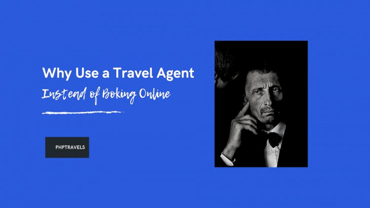 Why Use a Travel Agent Instead of Booking Online (10 Reasons)